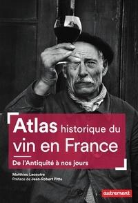 Matthieu Lecoutre - Atlas historique du vin en France - De l'Antiquité à nos jours.