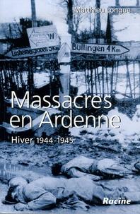 Matthieu Longue - Massacres en Ardenne - Hiver 1944-1945.