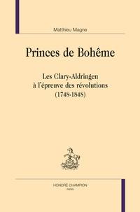 Matthieu Magne - Princes de Bohême - Les Clary-Aldringen à l'épreuve des révolutions (1748-1848).