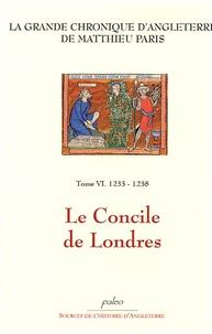 Matthieu Paris - La Grande chronique d'Angleterre Tome 6 : 1233-1238, Le Concile de Londres.
