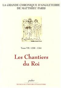 Matthieu Paris - La Grande chronique d'Angleterre Tome 7 : 1238-1241, Les Chantiers du Roi.