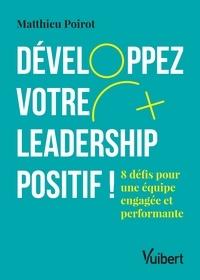 Matthieu Poirot - Développez votre leadership positif ! - 8 défis pour une équipe engagée et performante.