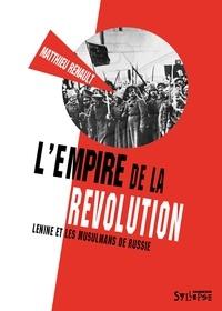 Matthieu Renault - L'empire de la révolution - Lénine et les musulmans de Russie.