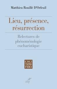 Matthieu Rouillé d'Orfeuil et Matthieu Rouillé d'Orfeuil - Lieu, présence, résurrection - Relectures de phénoménologie eucharistique.