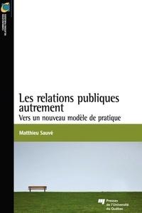 Matthieu Sauvé - Les relations publiques autrement - Vers un nouveau modèle de pratique.