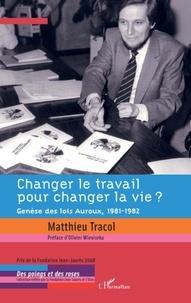 Matthieu Tracol - Changer le travail pour changer la vie ? - Genèse des lois Auroux, 1981-1982.