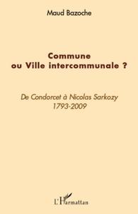 Maud Bazoche - Commune ou Ville intercommunale ? - De Condorcet à Nicolas Sarkozy 1793-2009.