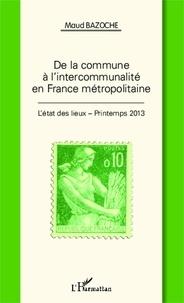 Maud Bazoche - De la commune à l'intercommunalité en France métropolitaine - L'état des lieux - Printemps 2013.