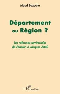 Maud Bazoche - Département ou région ? - Les réformes territoriales de Fénelon à Jacques Attali.