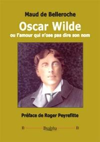 Maud de Belleroche - Oscar Wilde ou l'amour qui n'ose pas dire son nom.