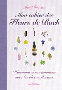 Maud Gracien - Mon cahier des Fleurs de Bach - Harmoniser ses émotions avec les elixirs floraux.