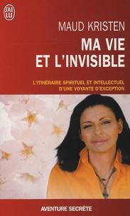 Ma vie et l'invisible- L'itinéraire spirituel et intellectuel d'une voyante d'exception - Maud Kristen |