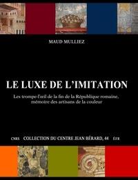Maud Mulliez - Le luxe de l'imitation - Les trompe-l'oeil de la fin de la République romaine, mémoire des artisans de la couleur.