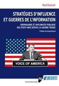 Maud Quessard - Stratégies d'influence et guerres de l'information - Propagande et diplomatie publique des Etats-Unis depuis la guerre froide.