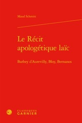 Le récit apologétique laïc. Barbey d'Aurevilly, Bloy, Bernanos