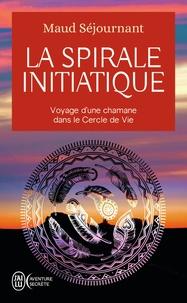 Maud Séjournant - La spirale initiatique - Voyage d'une chamane dans le Cercle de Vie.