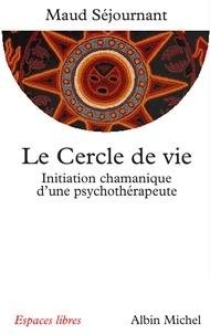 Maud Séjournant - Le Cercle de vie - Initiation chamanique d'une psychothérapeute.