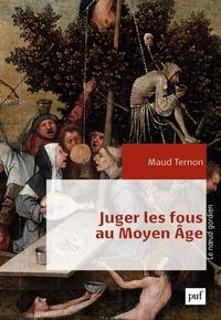 Maud Ternon - Juger les fous au Moyen Age - Dans les tribunaux royaux en France XIVe-XVe siècles.