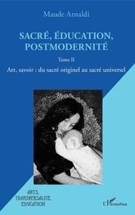 Maude Arnaldi - Sacré, éducation, postmodernité - Tome 2, Art, savoir : du sacré originel au sacré universel.
