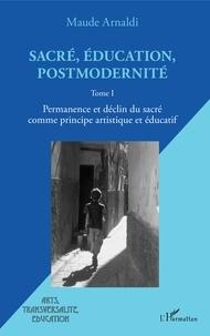Maude Arnaldi - Sacré, éducation, postmodernité - Tome 1, Permanence et déclin du sacré comme principe artistique et éducatif.