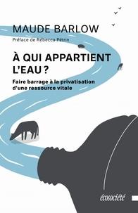 Maude Barlow - A qui appartient l'eau ? - Faire barrage à la privatisation d'une ressource vitale.