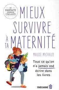 Maude Michaud - Mieux survivre à ta maternité - Tout ce qu'on a jamais osé écrire dans les livres.