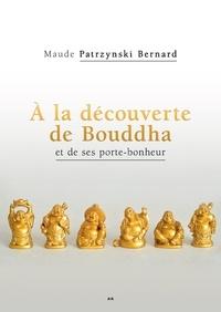 Maude Patrzynski Bernard - À la découverte de Bouddha et de ses porte-bonheur.