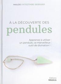 Maude Patrzynski Bernard - A la découverte des pendules - Apprenez à utiliser un pendule, ce merveilleux outil de divination !.
