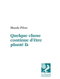 Maude Pilon - Quelque chose continue d'être planté là.