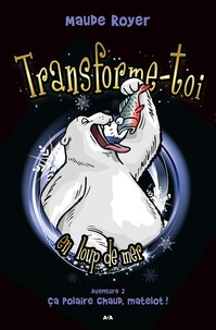 Maude Royer - Transforme-toi en loup de mer  : Transforme-toi en loup de mer - Ça polaire chaud, matelot!.