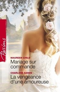 Maureen Child et Charlene Sands - Mariage sur commande - La vengeance d'une amoureuse (Harlequin Passions).