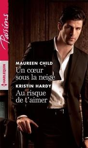 Maureen Child et Kristin Hardy - Un coeur sous la neige ; Au risque de t'aimer.