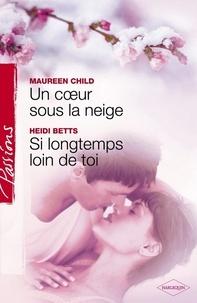 Maureen Child et Heidi Betts - Un coeur sous la neige - Si longtemps loin de toi (Harlequin Passions).