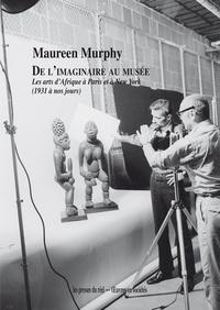 Maureen Murphy - De l'imaginaire au musée - Les arts d'Afrique à Paris et à New York (1931 à nos jours).