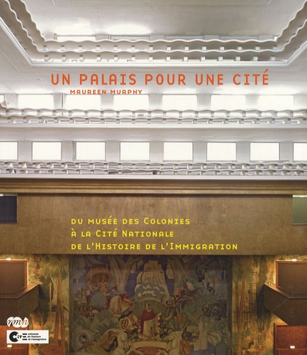 Maureen Murphy - Un palais pour une cité - Du musée des Colonies à la Cité Nationale de l'Histoire de l'Immigration.