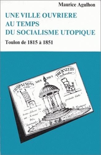 Maurice Agulhon - Une ville ouvrière au temps du socialisme utopique. - Toulon, de 1815 à 1851.