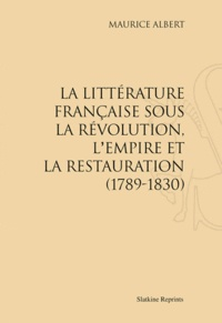 Maurice Albert - La littérature française sous la Révolution, l'Empire et la Restauration (1789-1830) - Réimpression de l'édition de Paris, 1898.