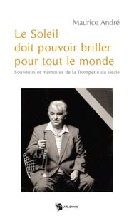 Maurice André - Le Soleil doit pouvoir briller pour tout le monde - Souvenirs et mémoires de la Trompette du siècle.