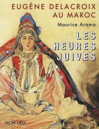 Maurice Arama - Eugène Delacroix au Maroc - Les heures juives.