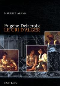 Maurice Arama - Eugène Delacroix, le cri d'Alger.