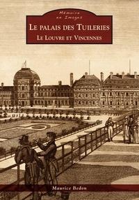 Maurice Bedon - Le palais des Tuileries - Le Louvre et Vincennes.