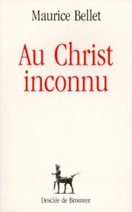 Maurice Bellet - Au Christ inconnu.