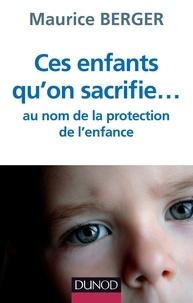 Maurice Berger - Ces enfants qu'on sacrifie... au nom de la protection de l'enfance.