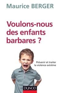 Maurice Berger - Voulons-nous des enfants barbares ? - Prévenir et traiter la violence extrême.
