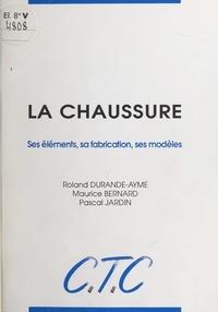 Maurice Bernard et Roland Durande-Aymé - La chaussure - Ses éléments, sa fabrication, ses modèles.