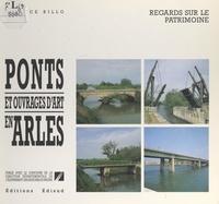 Maurice Billo et  Collectif - Ponts et ouvrages d'art en Arles - Histoire des différents franchissements du Rhône, des voies routières, ferrées, fluviales et des canaux en zone urbaine d'Arles.