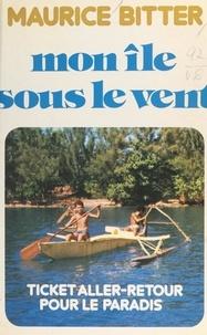 Maurice Bitter - Mon île sous le vent - Ticket aller-retour pour le Paradis.