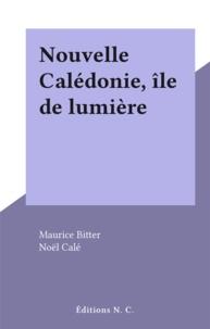 Maurice Bitter et Noël Calé - Nouvelle Calédonie, île de lumière.
