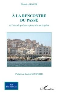 Maurice Bloch - A la rencontre du passé - 112 ans de présence française en Algérie.
