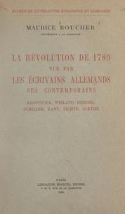 Maurice Boucher - La Révolution de 1789 vue par les écrivains allemands, ses contemporains - Klopstock, Wieland, Herder, Schiller, Kant, Fichte, Gœthe....